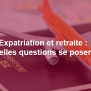 Expatriation et retraite, quelles questions se poser ?