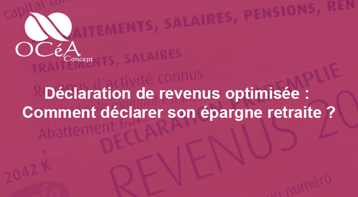 Déclaration de revenus optimisée : Comment déclarer son épargne retraite ?
