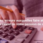 Attention aux principales sources d'erreur dans le calcul de votre pension de retraite